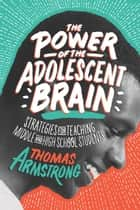 The Power of the Adolescent Brain - Strategies for Teaching Middle and High School Students ebook by Thomas Armstrong