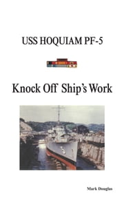 Knock Off Ship's Work - USS HOQUIAM PF-5 ebook by Mark Douglas