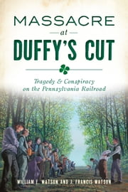 Massacre at Duffy's Cut - Tragedy & Conspiracy on the Pennsylvania Railroad eBook by William E. Watson, J. Francis Watson