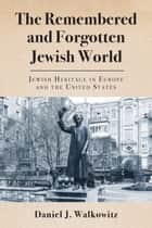 The Remembered and Forgotten Jewish World - Jewish Heritage in Europe and the United States ebook by Daniel J. Walkowitz