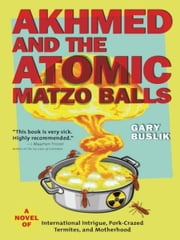 Akhmed and the Atomic Matzo Balls - A Novel of International Intrigue, Pork-Crazed Termites, and Motherhood ebook by Gary Buslik