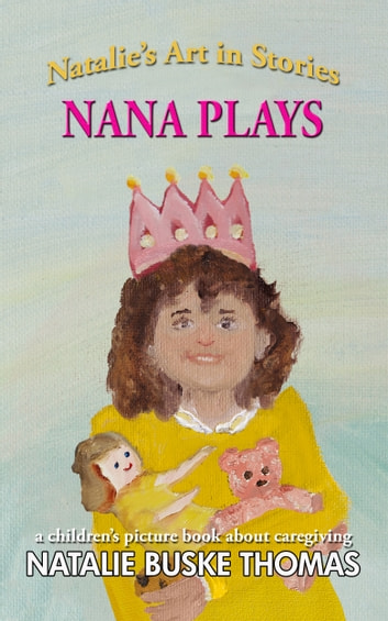 Nana Plays - a children's picture book about caregiving ebook by Natalie Buske Thomas