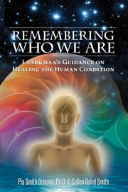 Remembering Who We Are - Laarkmaa's Guidance on Healing the Human Condition ebook by Pia S Orleane,Cullen Baird Smith