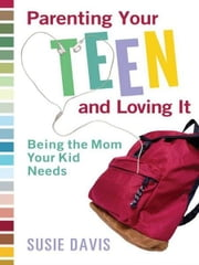 Parenting Your Teen and Loving It - Being the Mom Your Kid Needs ebook by Susie Davis