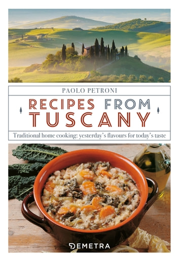 Recipes from Tuscany - Traditional home cooking: yesterday's flavours for today's taste ebook by Paolo Petroni