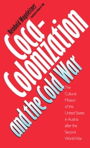 Coca-Colonization and the Cold War - The Cultural Mission of the United States in Austria After the Second World War ebook by Reinhold Wagnleitner
