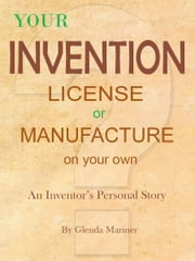 Your Invention - License or Manufacture On Your Own - An Inventor's Personal Story ebook by Glenda Mariner