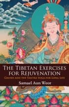 The Tibetan Exercises for Rejuvenation - Gnosis and the Yantra Yoga for Long Life ebook by Samael Aun Weor