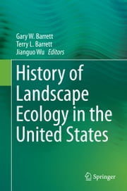 History of Landscape Ecology in the United States ebook by Gary W. Barrett,Terry L. Barrett,Jianguo Wu