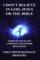 I Don't Believe In God, Jesus Or The Bible. God's Manual On Atheism And Other Religions. ebook by Free From Bondage Ministry