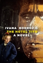 The Hotel Tito - A Novel ebook by Ivana Bodrozic