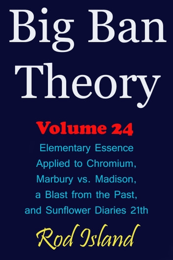 Big Ban Theory: Elementary Essence Applied to Chromium, Marbury vs. Madison, a Blast from the Past, and Sunflower Diaries 21th, Volume 24 ebook by Rod Island