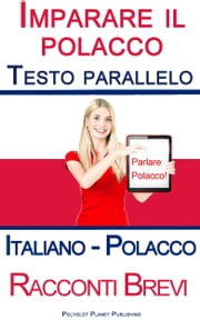 Imparare il polacco - Testo parallelo (Italiano - Polacco) Racconti Brevi ebook by Polyglot Planet Publishing