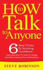 How To Talk To Anyone: 6 Easy Tricks To Building Confidence, Learning How To Talk To People And Skyrocketing Your Self-esteem - How To Talk To Anyone ebook by Steve Robinson