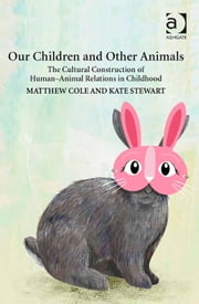 Our Children and Other Animals - The Cultural Construction of Human-Animal Relations in Childhood ebook by Dr Kate Stewart,Dr Matthew Cole