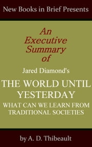 An Executive Summary of Jared Diamond's 'The World Until Yesterday: What Can We Learn from Traditional Societies' ebook by A. D. Thibeault
