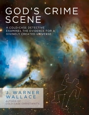 God's Crime Scene - A Cold-Case Detective Examines the Evidence for a Divinely Created Universe ebook by J. Warner Wallace
