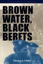 Brown Water, Black Berets - Coastal and Riverine Warfare in Vietnam ebook by Thomas J. Cutler