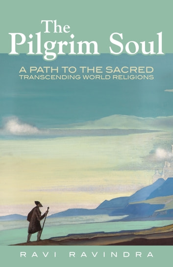 The Pilgrim Soul - A Path to the Sacred Transcending World Religions ebook by Ravi Ravindra