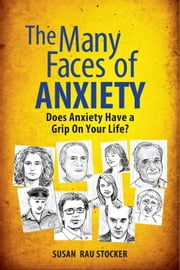 The Many Faces of Anxiety - Does Anxiety Have a Grip on Your Life? ebook by Susan Rau Stocker
