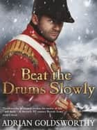 Beat the Drums Slowly ebook by Adrian Goldsworthy