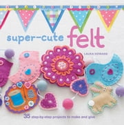 Super-cute Felt - 35 step-by-step projects to make and give ebook by Laura Howard
