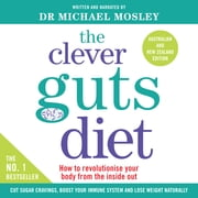 The Clever Guts Diet - How to revolutionise your body from the inside out audiobook by Dr Michael Mosley