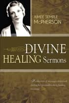Divine Healing Sermons ebook by Aimee Semple McPherson