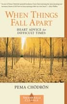 When Things Fall Apart: Heart Advice for Difficult Times ebook by Pema Chodron