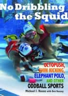 No Dribbling the Squid - Octopush, Shin Kicking, Elephant Polo, and Other Oddball Sports ebook by Michael J. Rosen