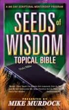 The Seeds of Wisdom Topical Bible ebook by Mike Murdock