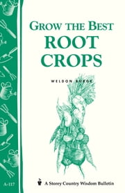 Grow the Best Root Crops - Storey's Country Wisdom Bulletin A-117 ebook by Weldon Burge