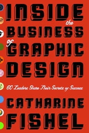 Inside the Business of Graphic Design - 60 Leaders Share Their Secrets of Success ebook by Catharine Fishel