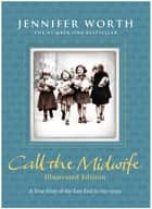 Call the Midwife: Illustrated Edition ebook by Jennifer Worth