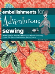 Embellishments for Adventurous Sewing - Master Applique, Decorative Stitching, and Machine Embroidery through Easy Step-by-step Instruction ebook by Carol Zentgraf