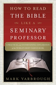 How to Read the Bible Like a Seminary Professor - A Practical and Entertaining Exploration of the World's Most Famous Book ebook by Mark Yarbrough