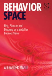 Behavior Space - Play, Pleasure and Discovery as a Model for Business Value ebook by Mr Alexander Manu