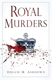 Royal Murders - Hatred, Revenge and the Seizing of Power ebook by Dulcie M. Ashdown