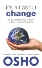 It's All About Change - The Greatest Challenge to Create a Golden Future for Humanity ebook by Osho, Osho International Foundation