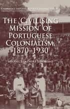The 'Civilising Mission' of Portuguese Colonialism, 1870-1930 ebook by Miguel Bandeira Jerónimo