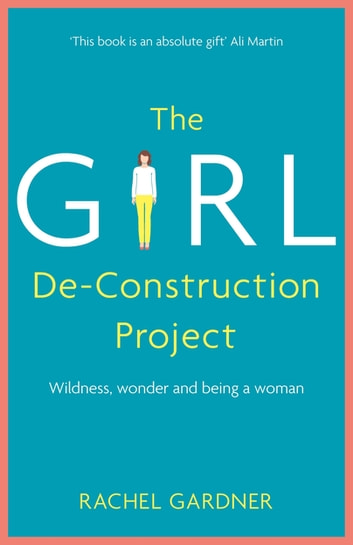 The Girl De-Construction Project - Wildness, wonder and being a woman ebook by Rachel Gardner