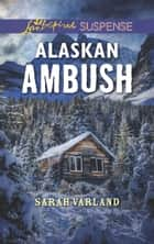 Alaskan Ambush (Mills & Boon Love Inspired Suspense) eBook by Sarah Varland