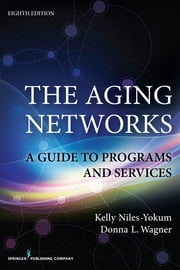The Aging Networks, 8th Edition - A Guide to Programs and Services ebook by Kelly Niles-Yokum, PhD, MPA,Donna L. Wagner, PhD