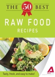 The 50 Best Raw Food Recipes: Tasty, fresh, and easy to make! - Tasty, fresh, and easy to make! ebook by Editors of Adams Media