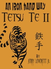 An Iron Hand Way: Tetsu Te II ebook by Jerry Leverett Jr