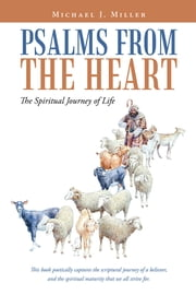 Psalms from the Heart - The Spiritual Journey of Life ebook by Michael J. Miller