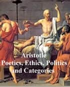 Aristotle: Poetics, Ethics, Politics, and Categories ebook by Aristotle