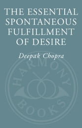 The Essential Spontaneous Fulfillment of Desire - The Essence of Harnessing the Infinite Power of Coincidence ebook by Deepak Chopra