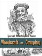 Woodcraft and Camping / Wit, Humor, Reason, Rhetoric, Prose, Poetry and Story Woven into Eight Popular Lectures - The Collected Works of George Washington Sears ebook by George Washington Sears