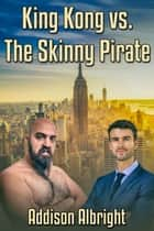 King Kong vs. The Skinny Pirate ebook by Addison Albright